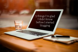 5 things I'm glad I didn't know before I started blogging