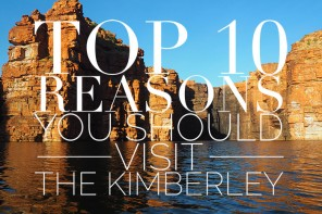 Top 10 reasons you should visit the Kimberley, Western Australia